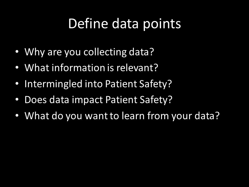 Define data points Why are you collecting data? What information is relevant? Intermingled into Patient Safety? Does data impact Patient Safety? What
