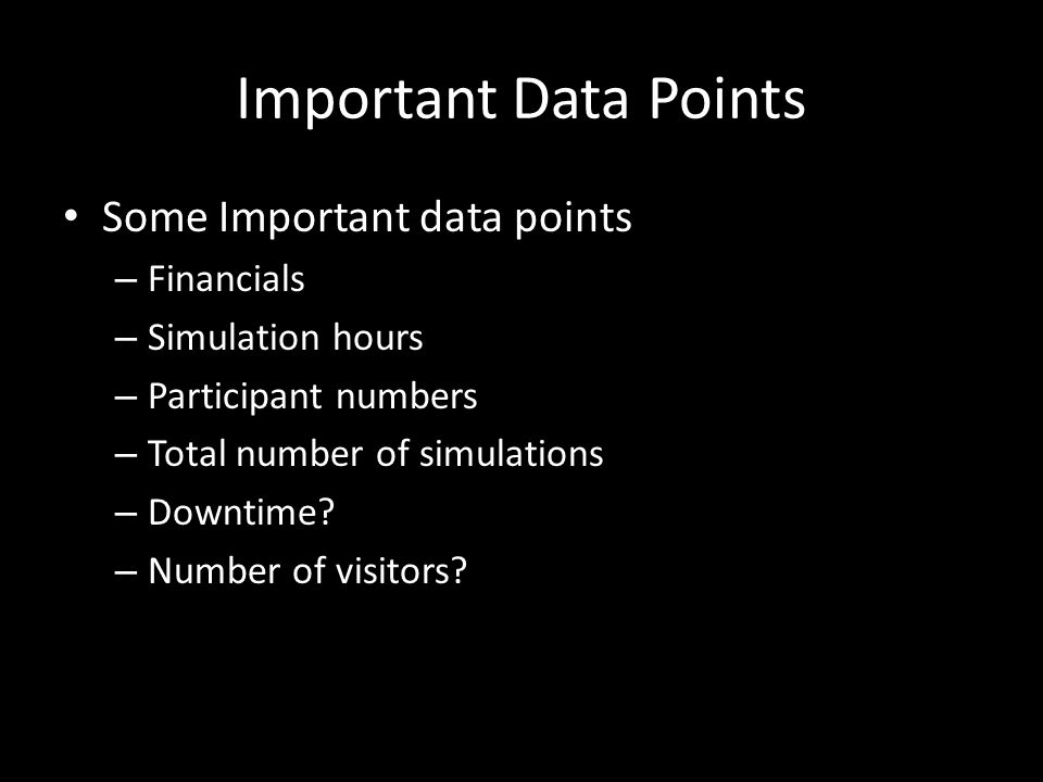 Important Data Points Some Important data points – Financials – Simulation hours – Participant numbers – Total number of simulations – Downtime.