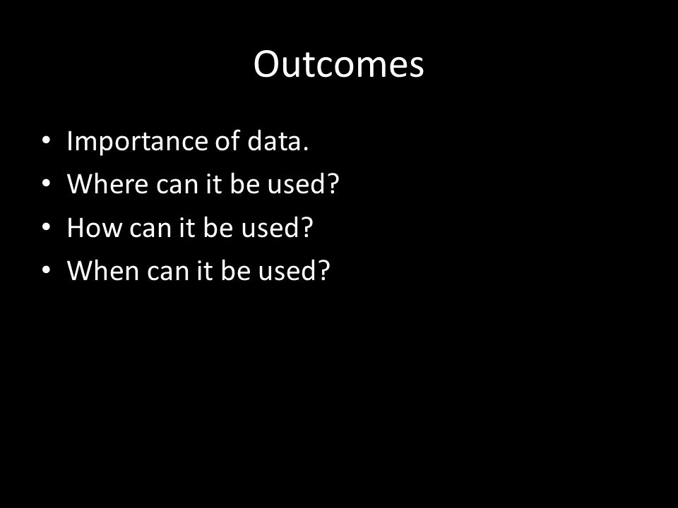 Outcomes Importance of data. Where can it be used How can it be used When can it be used
