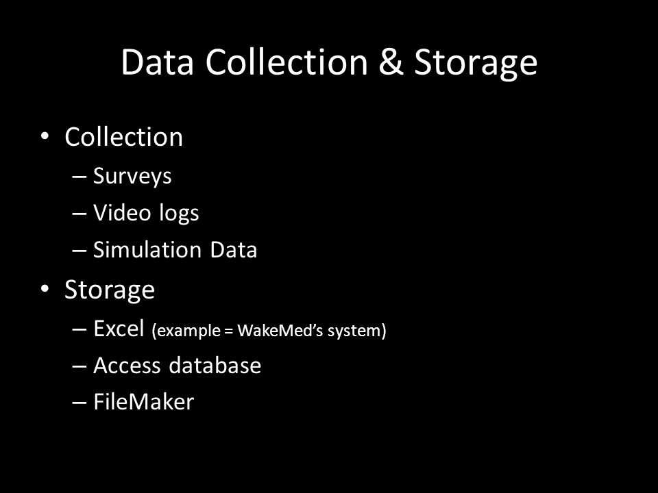 Data Collection & Storage Collection – Surveys – Video logs – Simulation Data Storage – Excel (example = WakeMeds system) – Access database – FileMaker
