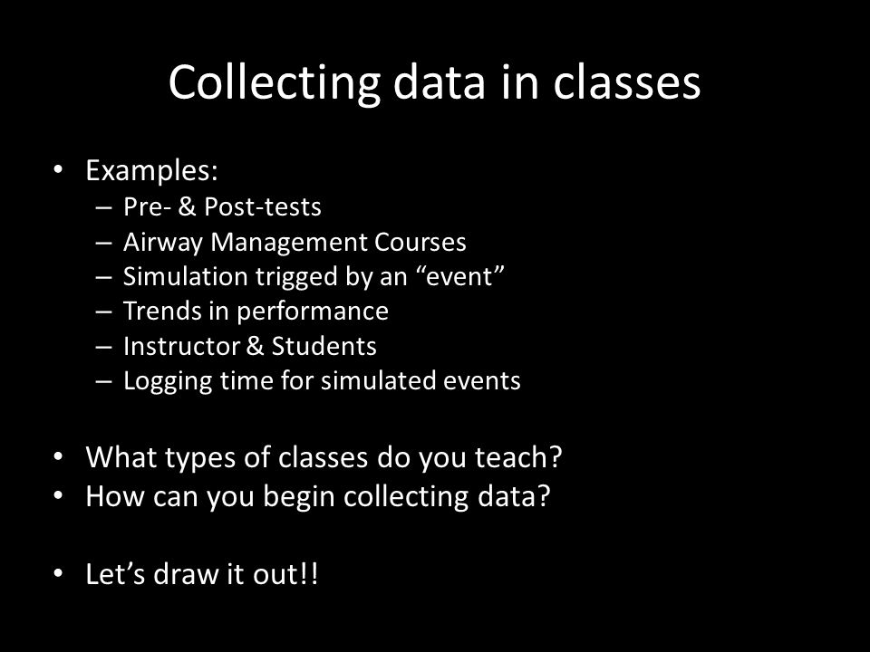 Collecting data in classes Examples: – Pre- & Post-tests – Airway Management Courses – Simulation trigged by an event – Trends in performance – Instru