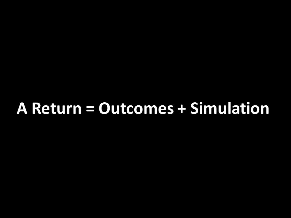 A Return = Outcomes + Simulation