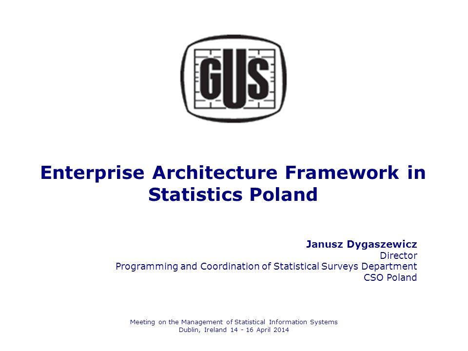 Enterprise Architecture Framework in Statistics Poland Janusz Dygaszewicz Director Programming and Coordination of Statistical Surveys Department CSO