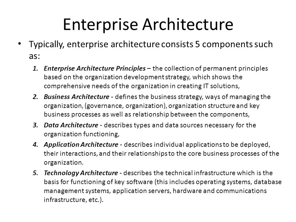 Enterprise Architecture Typically, enterprise architecture consists 5 components such as: 1.Enterprise Architecture Principles – the collection of per