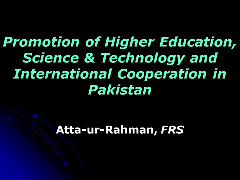 Promotion of Higher Education, Science & Technology and International Cooperation in Pakistan Atta-ur-Rahman, FRS