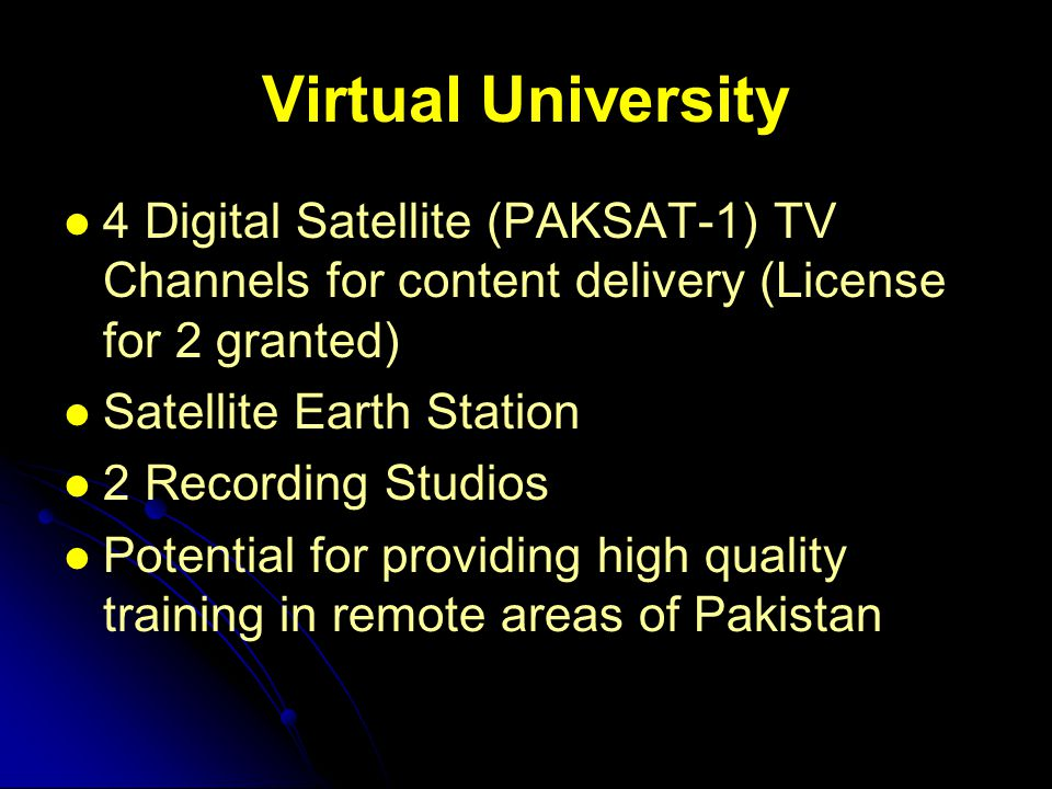 Virtual University 4 Digital Satellite (PAKSAT-1) TV Channels for content delivery (License for 2 granted) Satellite Earth Station 2 Recording Studios