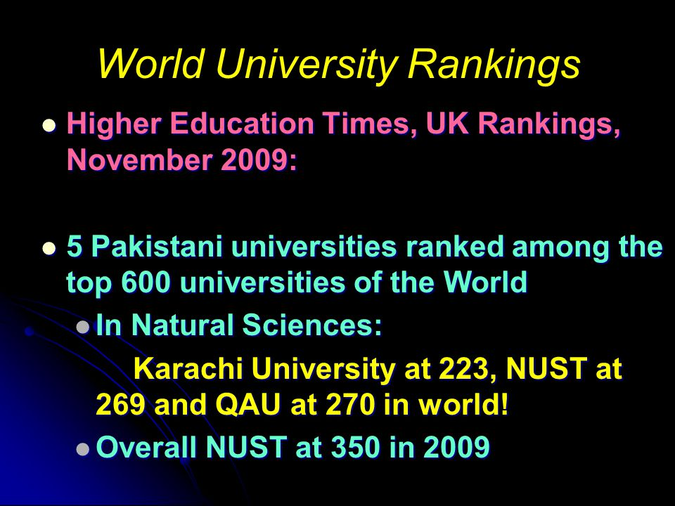 World University Rankings Higher Education Times, UK Rankings, November 2009: Higher Education Times, UK Rankings, November 2009: 5 Pakistani universities ranked among the top 600 universities of the World 5 Pakistani universities ranked among the top 600 universities of the World In Natural Sciences: In Natural Sciences: Karachi University at 223, NUST at 269 and QAU at 270 in world.