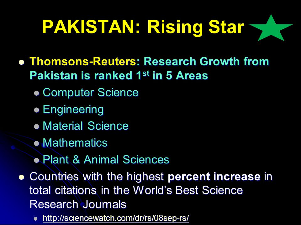 PAKISTAN: Rising Star Thomsons-Reuters: Research Growth from Pakistan is ranked 1 st in 5 Areas Thomsons-Reuters: Research Growth from Pakistan is ranked 1 st in 5 Areas Computer Science Computer Science Engineering Engineering Material Science Material Science Mathematics Mathematics Plant & Animal Sciences Plant & Animal Sciences Countries with the highest percent increase in total citations in the Worlds Best Science Research Journals Countries with the highest percent increase in total citations in the Worlds Best Science Research Journals http://sciencewatch.com/dr/rs/08sep-rs/ http://sciencewatch.com/dr/rs/08sep-rs/ http://sciencewatch.com/dr/rs/08sep-rs/