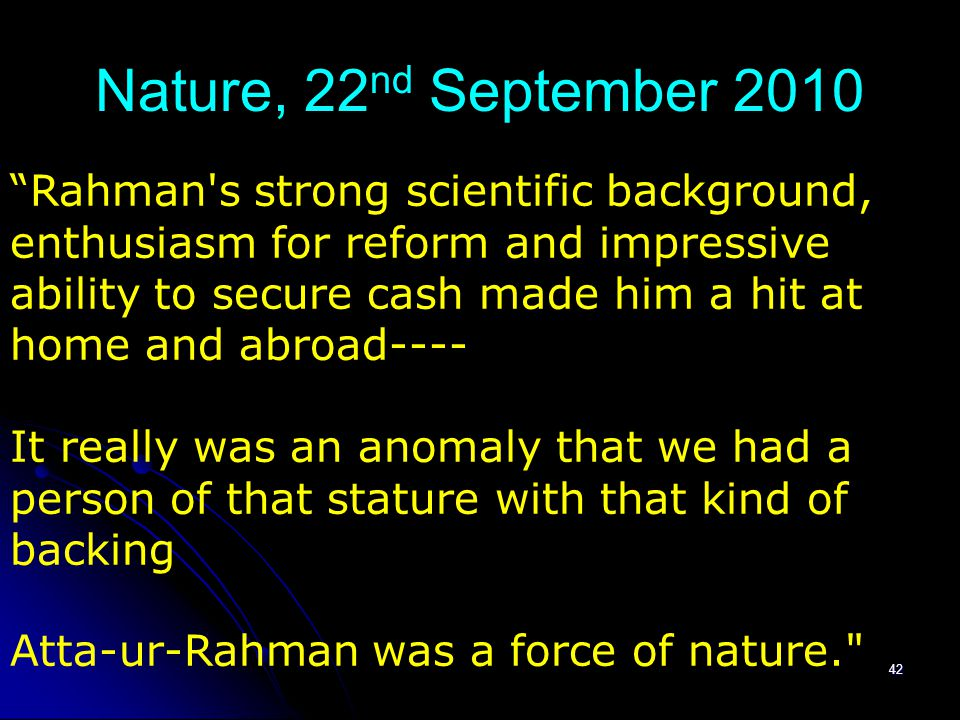 Nature, 22 nd September 2010 42 Rahman s strong scientific background, enthusiasm for reform and impressive ability to secure cash made him a hit at home and abroad---- It really was an anomaly that we had a person of that stature with that kind of backing Atta-ur-Rahman was a force of nature.