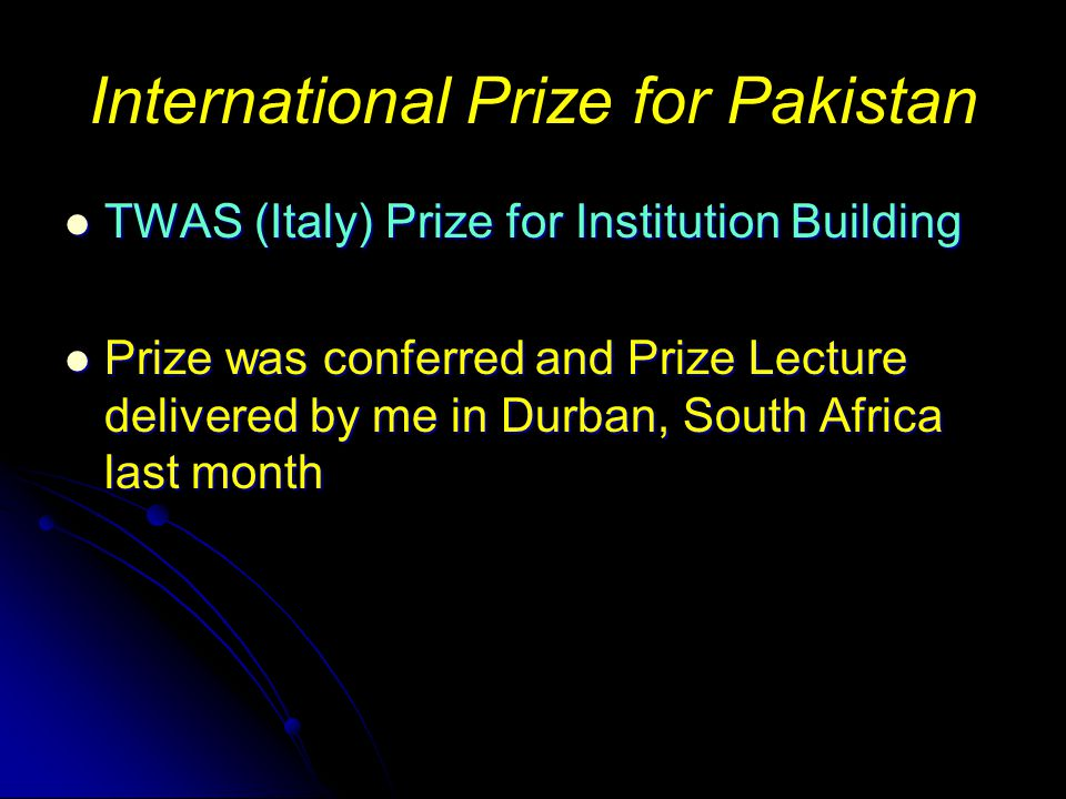 International Prize for Pakistan TWAS (Italy) Prize for Institution Building TWAS (Italy) Prize for Institution Building Prize was conferred and Prize Lecture delivered by me in Durban, South Africa last month Prize was conferred and Prize Lecture delivered by me in Durban, South Africa last month