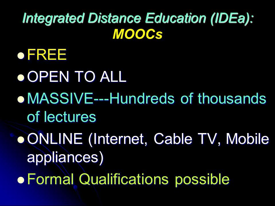 Integrated Distance Education (IDEa): Integrated Distance Education (IDEa): MOOCs FREE FREE OPEN TO ALL OPEN TO ALL MASSIVE---Hundreds of thousands of lectures MASSIVE---Hundreds of thousands of lectures ONLINE (Internet, Cable TV, Mobile appliances) ONLINE (Internet, Cable TV, Mobile appliances) Formal Qualifications possible Formal Qualifications possible
