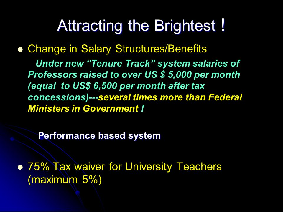 Attracting the Brightest ! Change in Salary Structures/Benefits Under new Tenure Track system salaries of Professors raised to over US $ 5,000 per mon