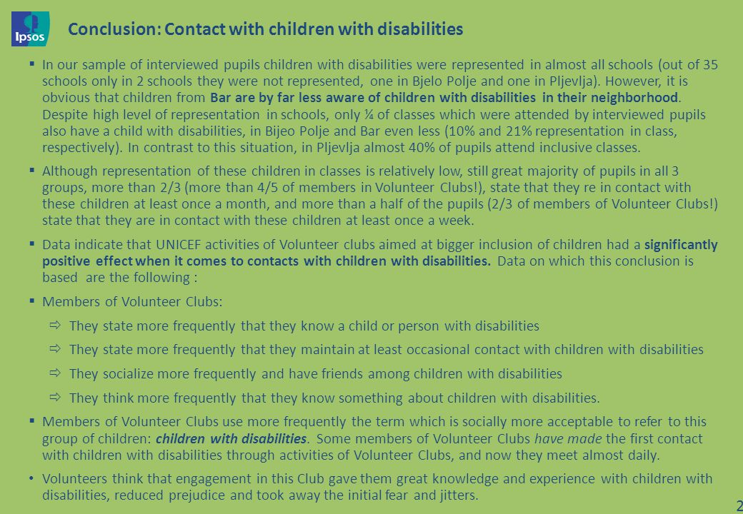 Conclusion: Contact with children with disabilities In our sample of interviewed pupils children with disabilities were represented in almost all schools (out of 35 schools only in 2 schools they were not represented, one in Bjelo Polje and one in Pljevlja).