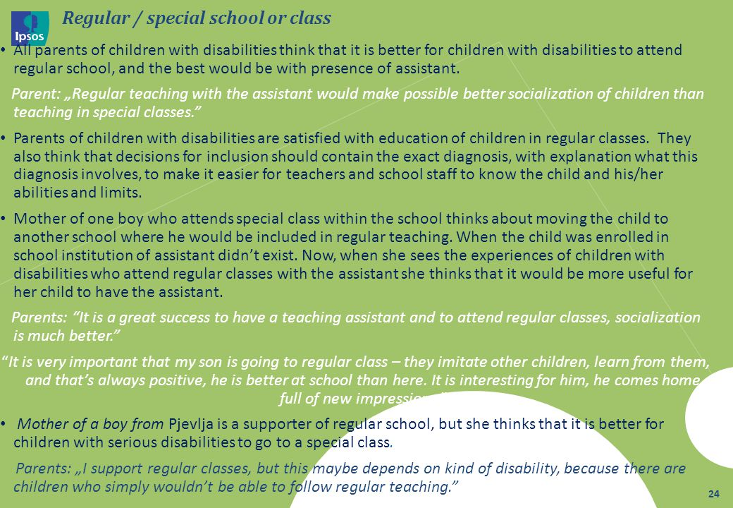 Regular / special school or class All parents of children with disabilities think that it is better for children with disabilities to attend regular school, and the best would be with presence of assistant.