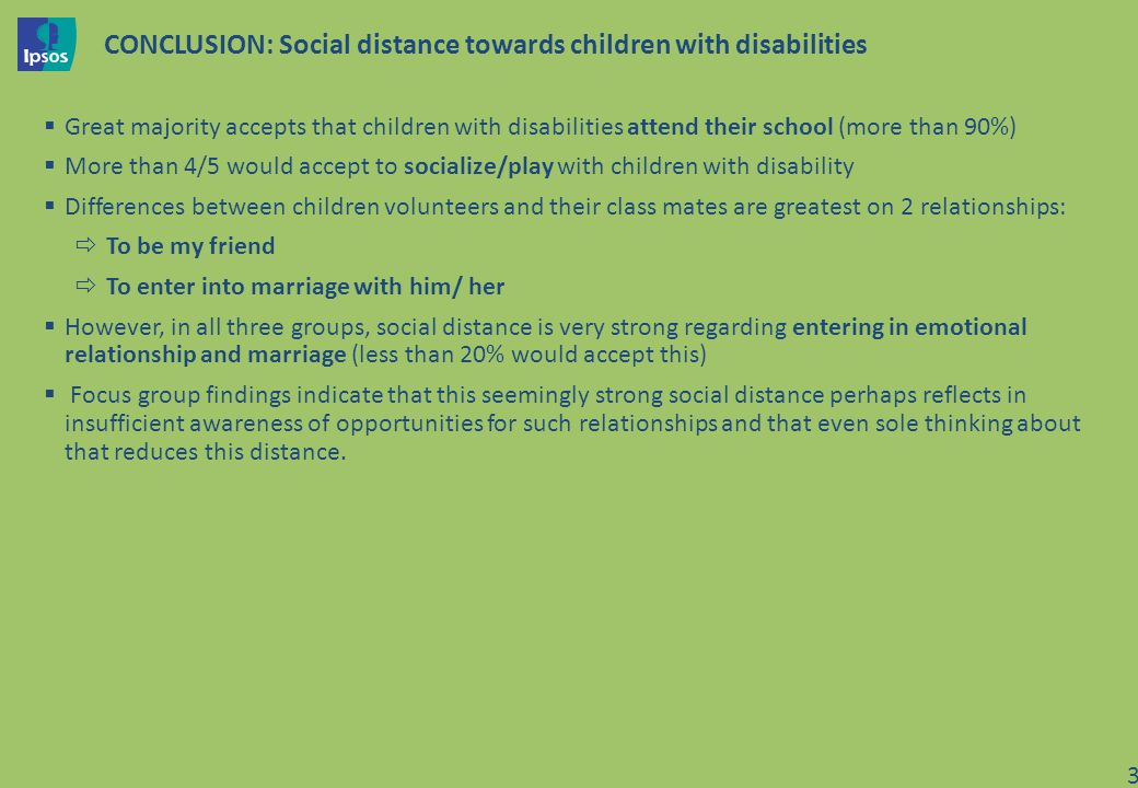 CONCLUSION: Social distance towards children with disabilities Great majority accepts that children with disabilities attend their school (more than 90%) More than 4/5 would accept to socialize/play with children with disability Differences between children volunteers and their class mates are greatest on 2 relationships: To be my friend To enter into marriage with him/ her However, in all three groups, social distance is very strong regarding entering in emotional relationship and marriage (less than 20% would accept this) Focus group findings indicate that this seemingly strong social distance perhaps reflects in insufficient awareness of opportunities for such relationships and that even sole thinking about that reduces this distance.