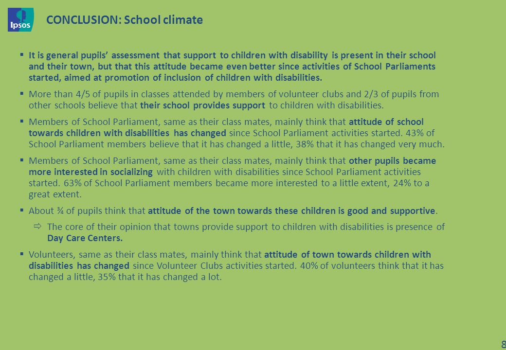 CONCLUSION: School climate It is general pupils assessment that support to children with disability is present in their school and their town, but that this attitude became even better since activities of School Parliaments started, aimed at promotion of inclusion of children with disabilities.