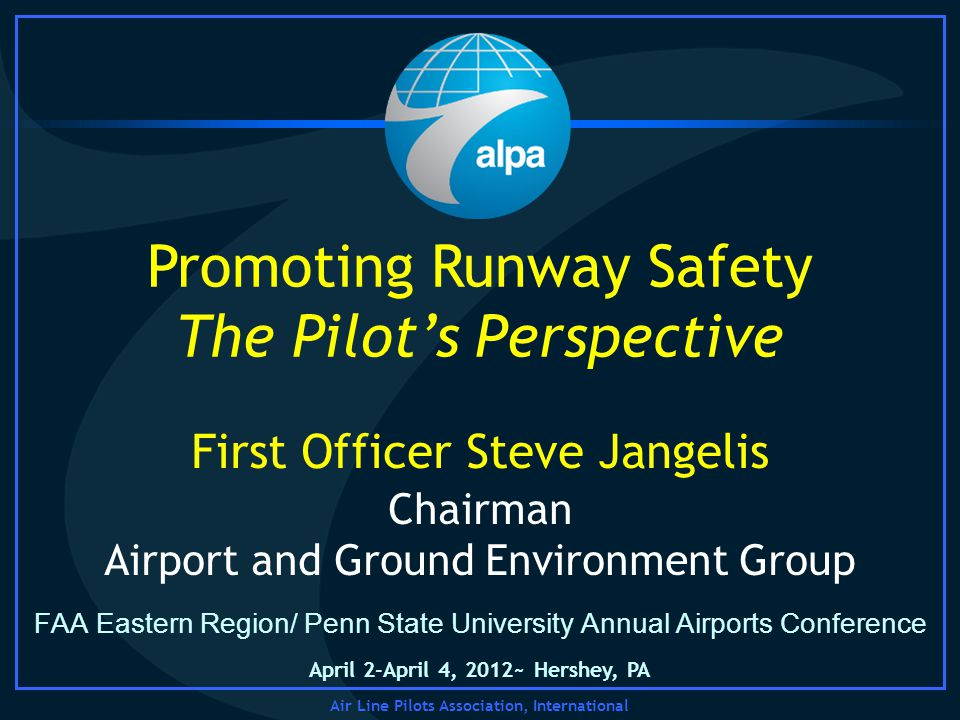 Air Line Pilots Association, International FAA Eastern Region/ Penn State University Annual Airports Conference Promoting Runway Safety The Pilots Perspective Chairman Airport and Ground Environment Group First Officer Steve Jangelis April 2-April 4, 2012~ Hershey, PA