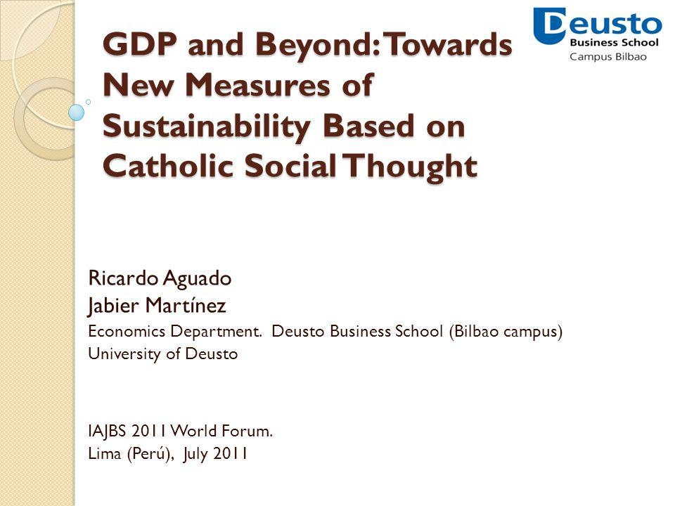 GDP and Beyond: Towards New Measures of Sustainability Based on Catholic Social Thought Ricardo Aguado Jabier Martínez Economics Department.