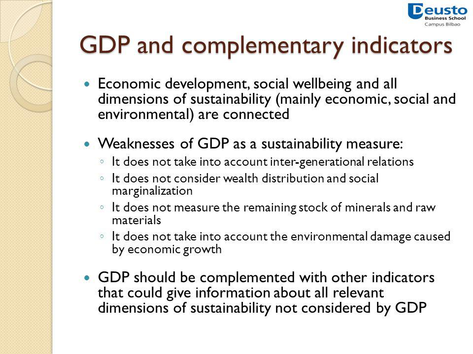 GDP and complementary indicators Economic development, social wellbeing and all dimensions of sustainability (mainly economic, social and environmental) are connected Weaknesses of GDP as a sustainability measure: It does not take into account inter-generational relations It does not consider wealth distribution and social marginalization It does not measure the remaining stock of minerals and raw materials It does not take into account the environmental damage caused by economic growth GDP should be complemented with other indicators that could give information about all relevant dimensions of sustainability not considered by GDP