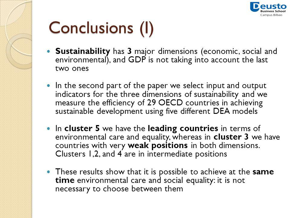 Conclusions (I) Sustainability has 3 major dimensions (economic, social and environmental), and GDP is not taking into account the last two ones In the second part of the paper we select input and output indicators for the three dimensions of sustainability and we measure the efficiency of 29 OECD countries in achieving sustainable development using five different DEA models In cluster 5 we have the leading countries in terms of environmental care and equality, whereas in cluster 3 we have countries with very weak positions in both dimensions.