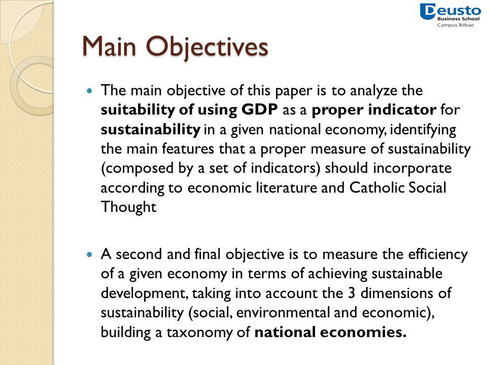 Main Objectives The main objective of this paper is to analyze the suitability of using GDP as a proper indicator for sustainability in a given national economy, identifying the main features that a proper measure of sustainability (composed by a set of indicators) should incorporate according to economic literature and Catholic Social Thought A second and final objective is to measure the efficiency of a given economy in terms of achieving sustainable development, taking into account the 3 dimensions of sustainability (social, environmental and economic), building a taxonomy of national economies.