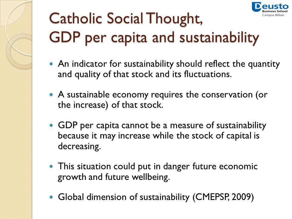Catholic Social Thought, GDP per capita and sustainability An indicator for sustainability should reflect the quantity and quality of that stock and its fluctuations.