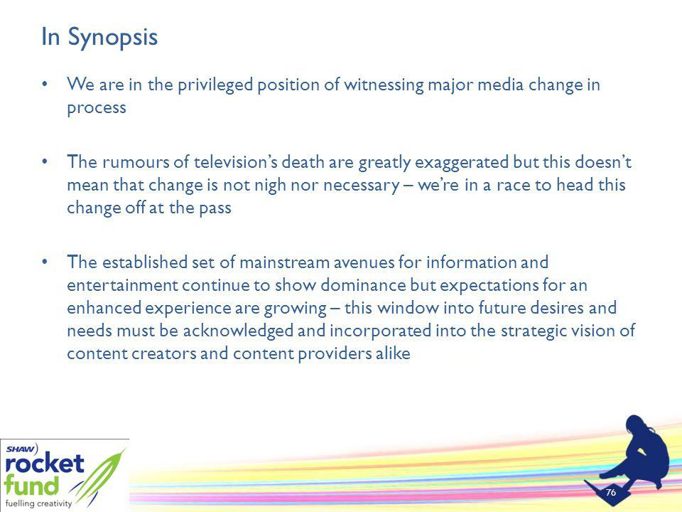 In Synopsis We are in the privileged position of witnessing major media change in process The rumours of televisions death are greatly exaggerated but this doesnt mean that change is not nigh nor necessary – were in a race to head this change off at the pass The established set of mainstream avenues for information and entertainment continue to show dominance but expectations for an enhanced experience are growing – this window into future desires and needs must be acknowledged and incorporated into the strategic vision of content creators and content providers alike 76