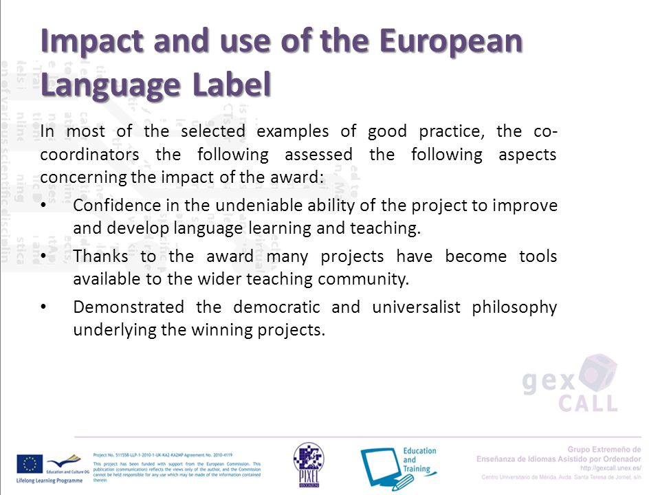 Impact and use of the European Language Label In most of the selected examples of good practice, the co- coordinators the following assessed the following aspects concerning the impact of the award: Confidence in the undeniable ability of the project to improve and develop language learning and teaching.