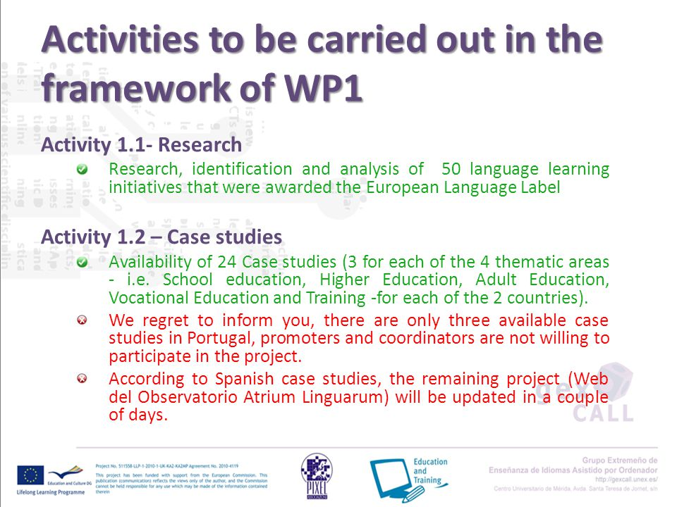 Activities to be carried out in the framework of WP1 Activity 1.1- Research Research, identification and analysis of 50 language learning initiatives that were awarded the European Language Label Activity 1.2 – Case studies Availability of 24 Case studies (3 for each of the 4 thematic areas - i.e.