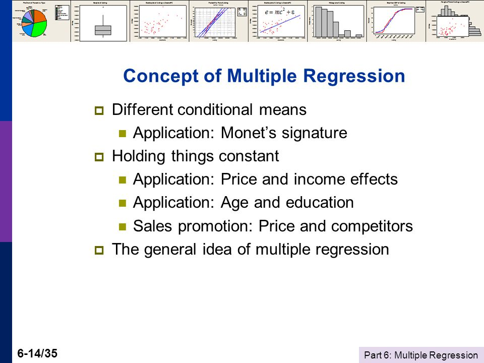 Part 6: Multiple Regression 6-14/35 Concept of Multiple Regression Different conditional means Application: Monets signature Holding things constant Application: Price and income effects Application: Age and education Sales promotion: Price and competitors The general idea of multiple regression