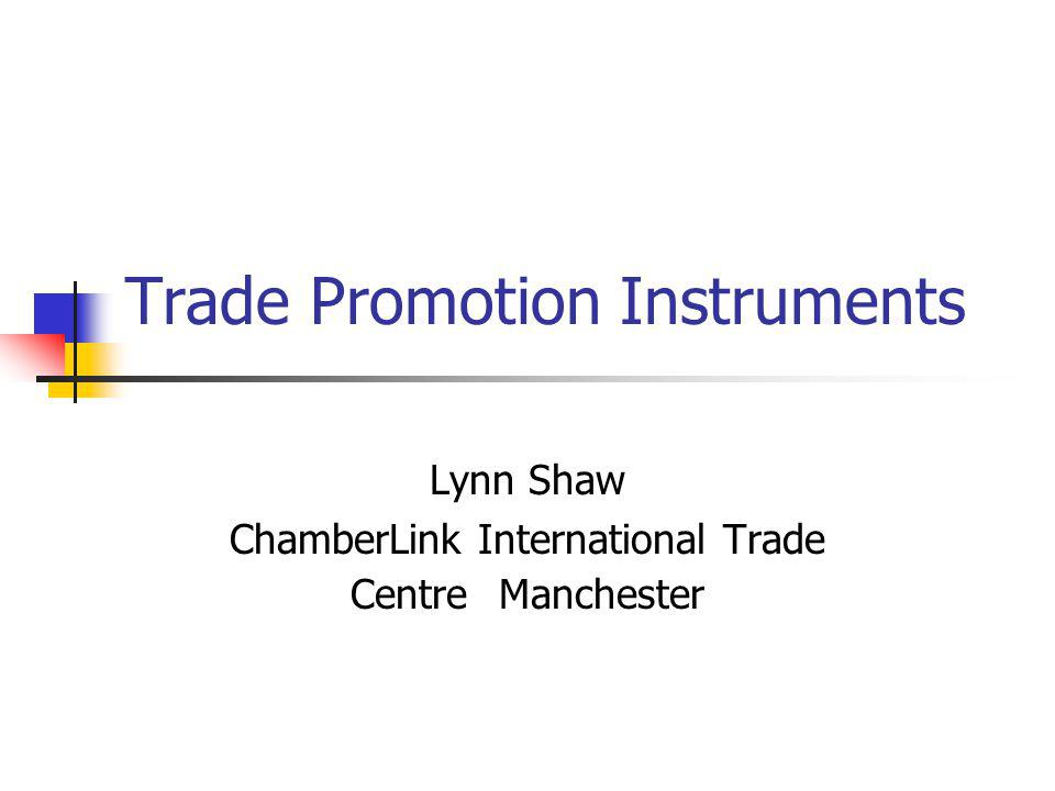 Trade Promotion Instruments Lynn Shaw ChamberLink International Trade Centre Manchester
