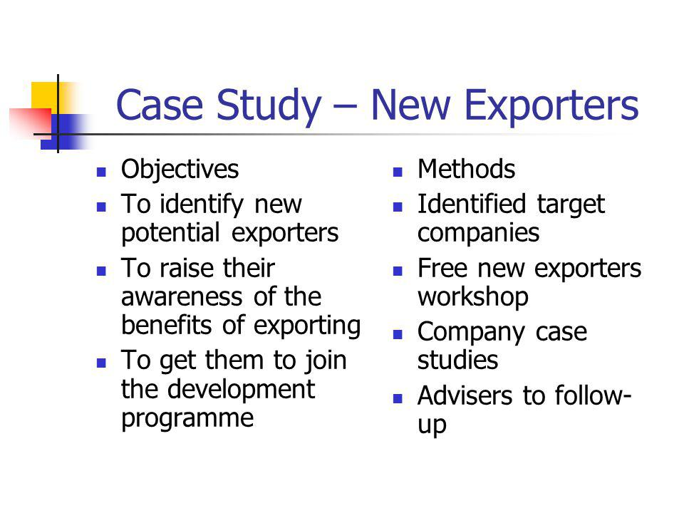 Case Study – New Exporters Objectives To identify new potential exporters To raise their awareness of the benefits of exporting To get them to join the development programme Methods Identified target companies Free new exporters workshop Company case studies Advisers to follow- up