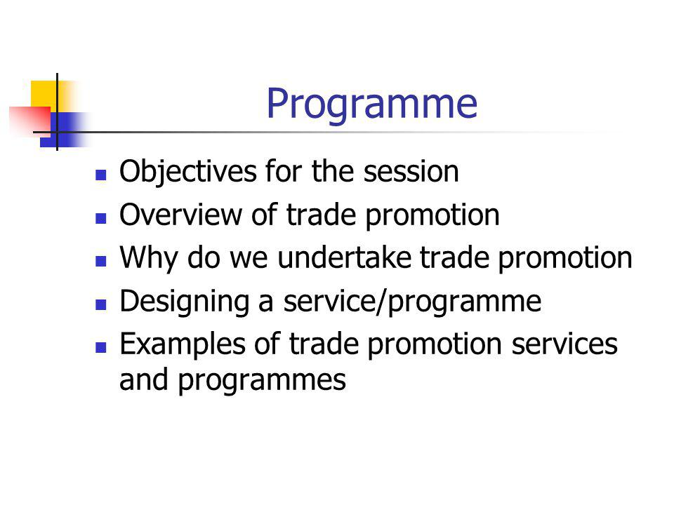 Programme Objectives for the session Overview of trade promotion Why do we undertake trade promotion Designing a service/programme Examples of trade promotion services and programmes