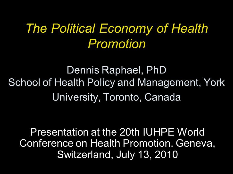The Political Economy of Health Promotion Dennis Raphael, PhD School of Health Policy and Management, York University, Toronto, Canada Presentation at the 20th IUHPE World Conference on Health Promotion.
