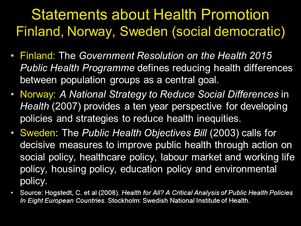Statements about Health Promotion Finland, Norway, Sweden (social democratic) Finland: The Government Resolution on the Health 2015 Public Health Prog