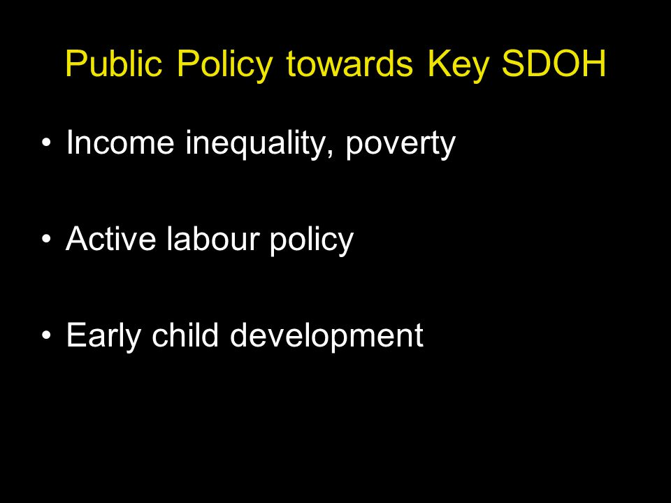 Public Policy towards Key SDOH Income inequality, poverty Active labour policy Early child development