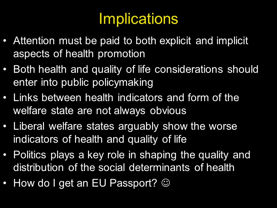 Implications Attention must be paid to both explicit and implicit aspects of health promotion Both health and quality of life considerations should enter into public policymaking Links between health indicators and form of the welfare state are not always obvious Liberal welfare states arguably show the worse indicators of health and quality of life Politics plays a key role in shaping the quality and distribution of the social determinants of health How do I get an EU Passport