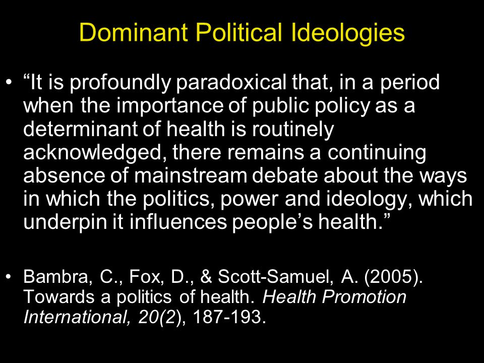 Dominant Political Ideologies It is profoundly paradoxical that, in a period when the importance of public policy as a determinant of health is routinely acknowledged, there remains a continuing absence of mainstream debate about the ways in which the politics, power and ideology, which underpin it influences peoples health.