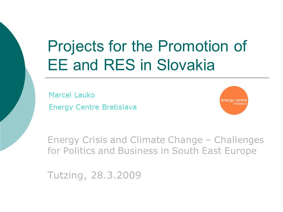 Projects for the Promotion of EE and RES in Slovakia Energy Crisis and Climate Change – Challenges for Politics and Business in South East Europe Tutzing, 28.3.2009 Marcel Lauko Energy Centre Bratislava