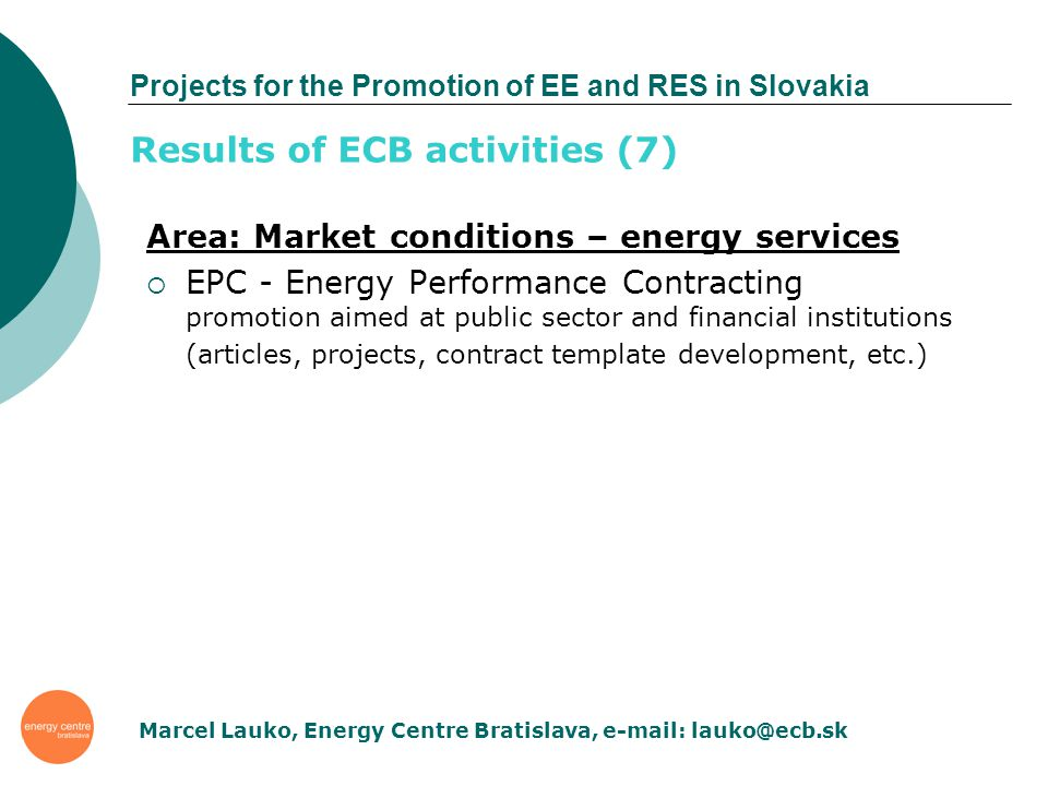 Projects for the Promotion of EE and RES in Slovakia Area: Market conditions – energy services EPC - Energy Performance Contracting promotion aimed at public sector and financial institutions (articles, projects, contract template development, etc.) Results of ECB activities (7) Marcel Lauko, Energy Centre Bratislava, e-mail: lauko@ecb.sk