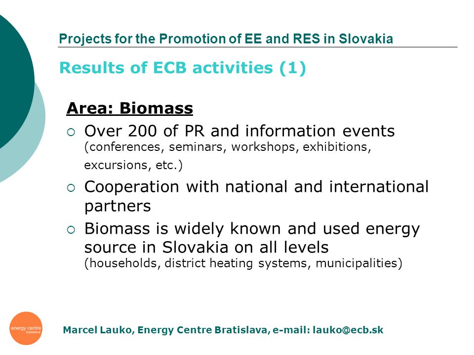 Projects for the Promotion of EE and RES in Slovakia Area: Biomass Over 200 of PR and information events (conferences, seminars, workshops, exhibitions, excursions, etc.) Cooperation with national and international partners Biomass is widely known and used energy source in Slovakia on all levels (households, district heating systems, municipalities) Results of ECB activities (1) Marcel Lauko, Energy Centre Bratislava, e-mail: lauko@ecb.sk