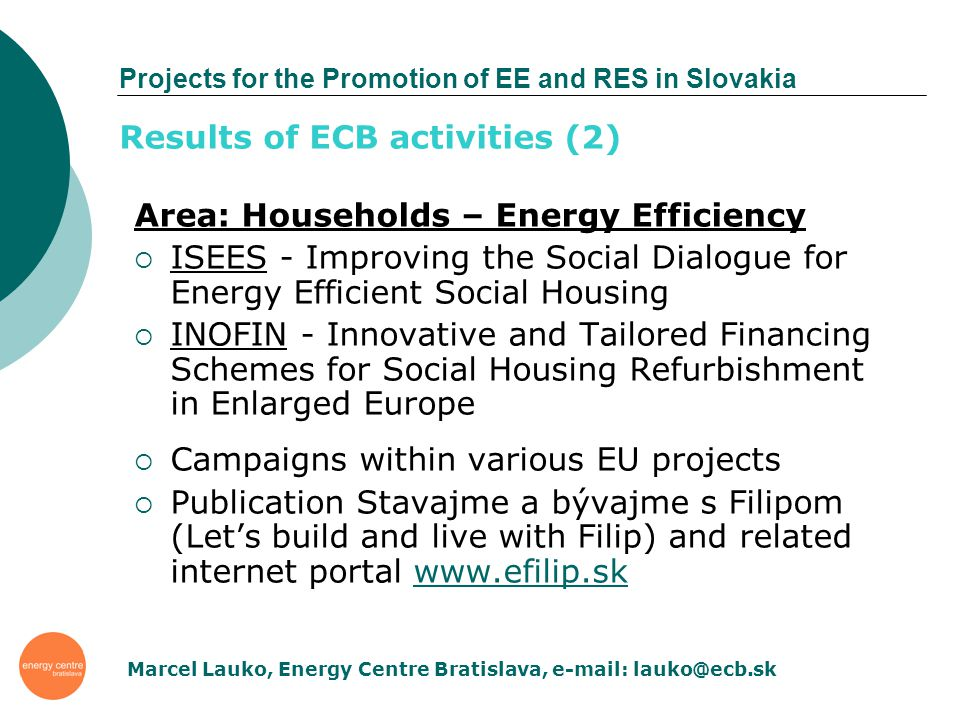 Projects for the Promotion of EE and RES in Slovakia Area: Households – Energy Efficiency ISEES - Improving the Social Dialogue for Energy Efficient Social Housing INOFIN - Innovative and Tailored Financing Schemes for Social Housing Refurbishment in Enlarged Europe Campaigns within various EU projects Publication Stavajme a bývajme s Filipom (Lets build and live with Filip) and related internet portal www.efilip.skwww.efilip.sk Results of ECB activities (2) Marcel Lauko, Energy Centre Bratislava, e-mail: lauko@ecb.sk