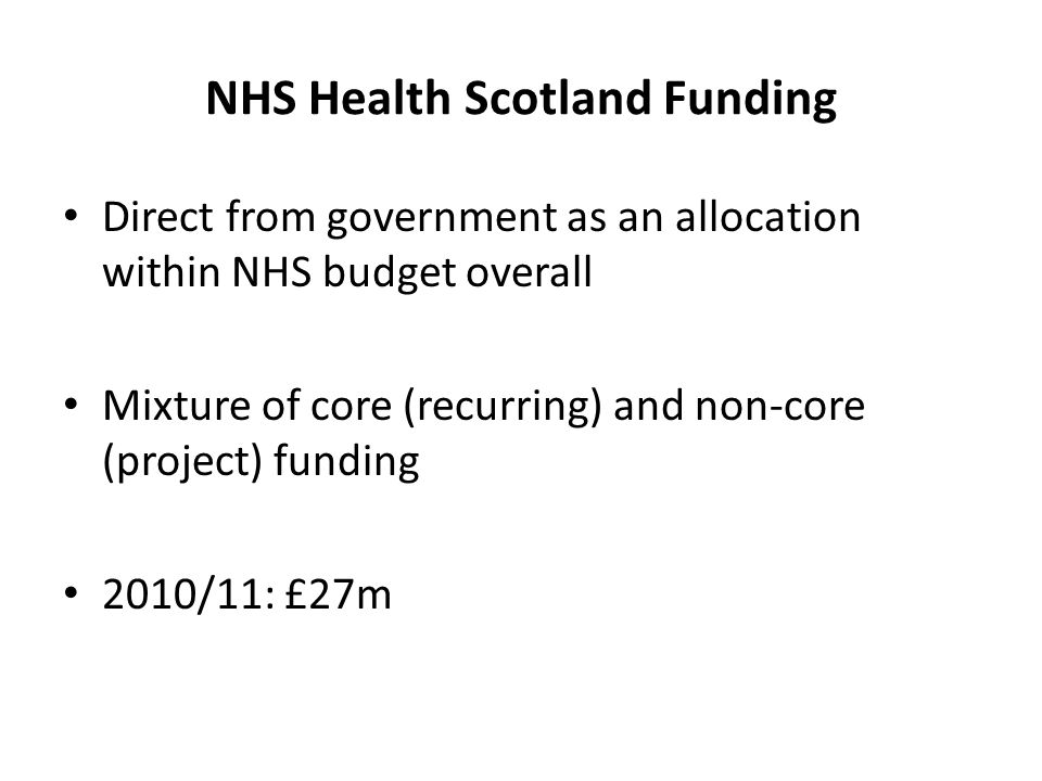 NHS Health Scotland Funding Direct from government as an allocation within NHS budget overall Mixture of core (recurring) and non-core (project) fundi