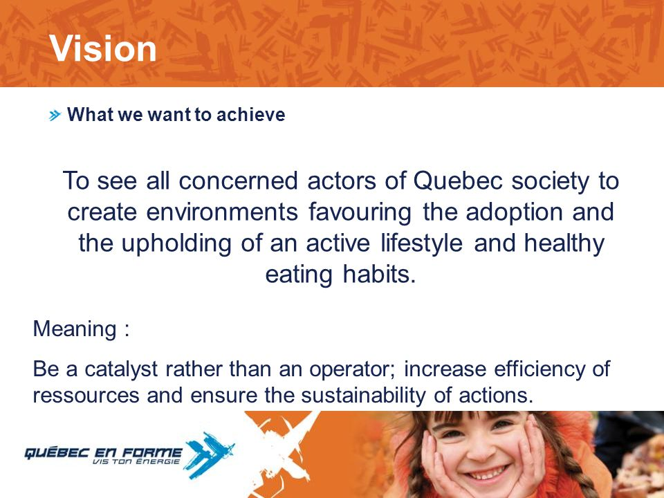 What we want to achieve To see all concerned actors of Quebec society to create environments favouring the adoption and the upholding of an active lif