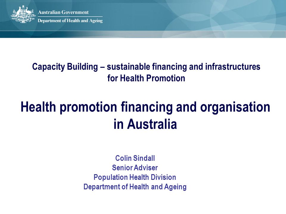 Health promotion financing and organisation in Australia Colin Sindall Senior Adviser Population Health Division Department of Health and Ageing Capac