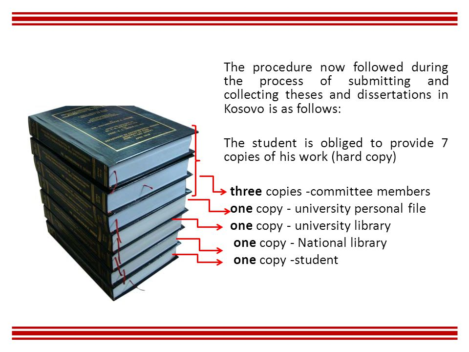 The procedure now followed during the process of submitting and collecting theses and dissertations in Kosovo is as follows: The student is obliged to provide 7 copies of his work (hard copy) three copies -committee members one copy - university personal file one copy - university library one copy - National library one copy -student