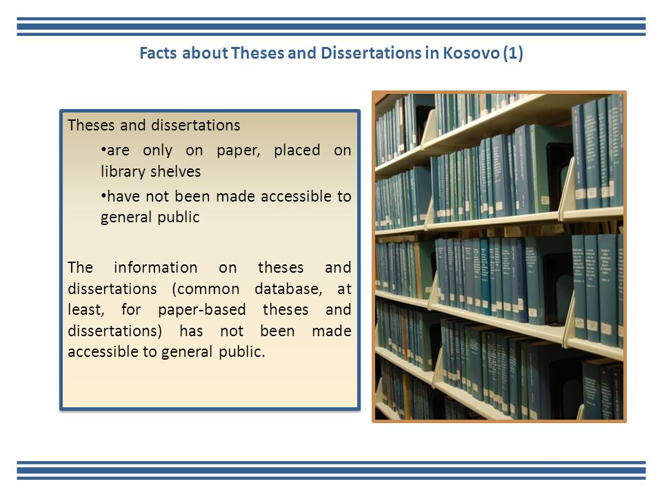 Facts about Theses and Dissertations in Kosovo (1) Theses and dissertations are only on paper, placed on library shelves have not been made accessible to general public The information on theses and dissertations (common database, at least, for paper-based theses and dissertations) has not been made accessible to general public.