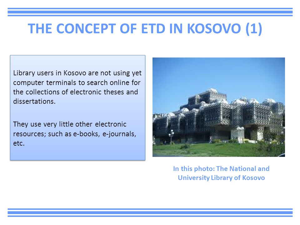 THE CONCEPT OF ETD IN KOSOVO (1) Library users in Kosovo are not using yet computer terminals to search online for the collections of electronic theses and dissertations.