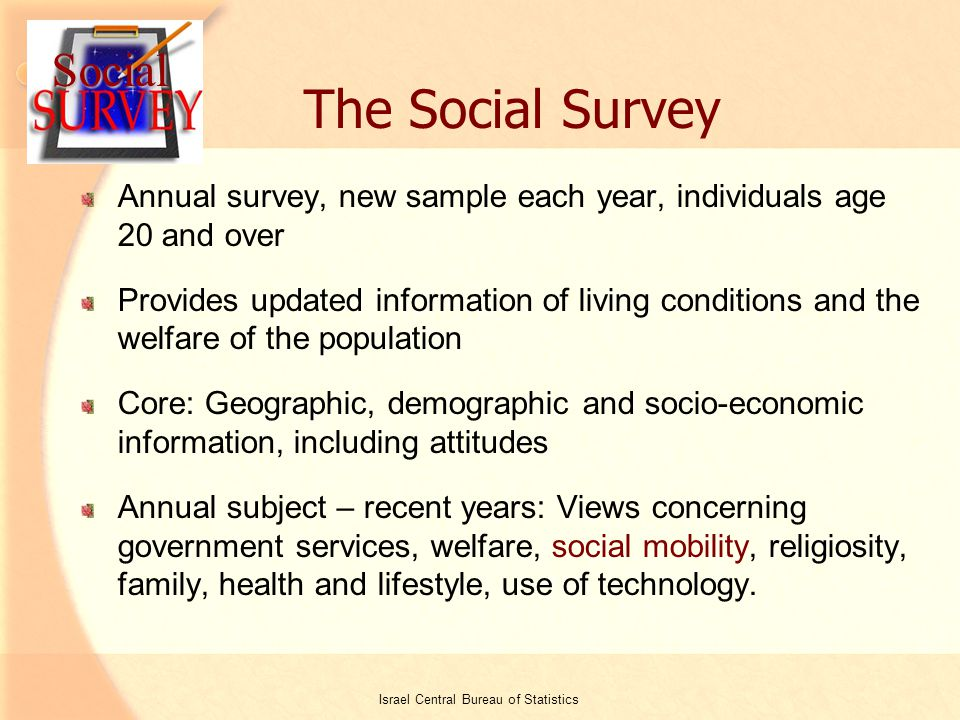 2 The Social Survey Annual survey, new sample each year, individuals age 20 and over Provides updated information of living conditions and the welfare of the population Core: Geographic, demographic and socio-economic information, including attitudes Annual subject – recent years: Views concerning government services, welfare, social mobility, religiosity, family, health and lifestyle, use of technology.