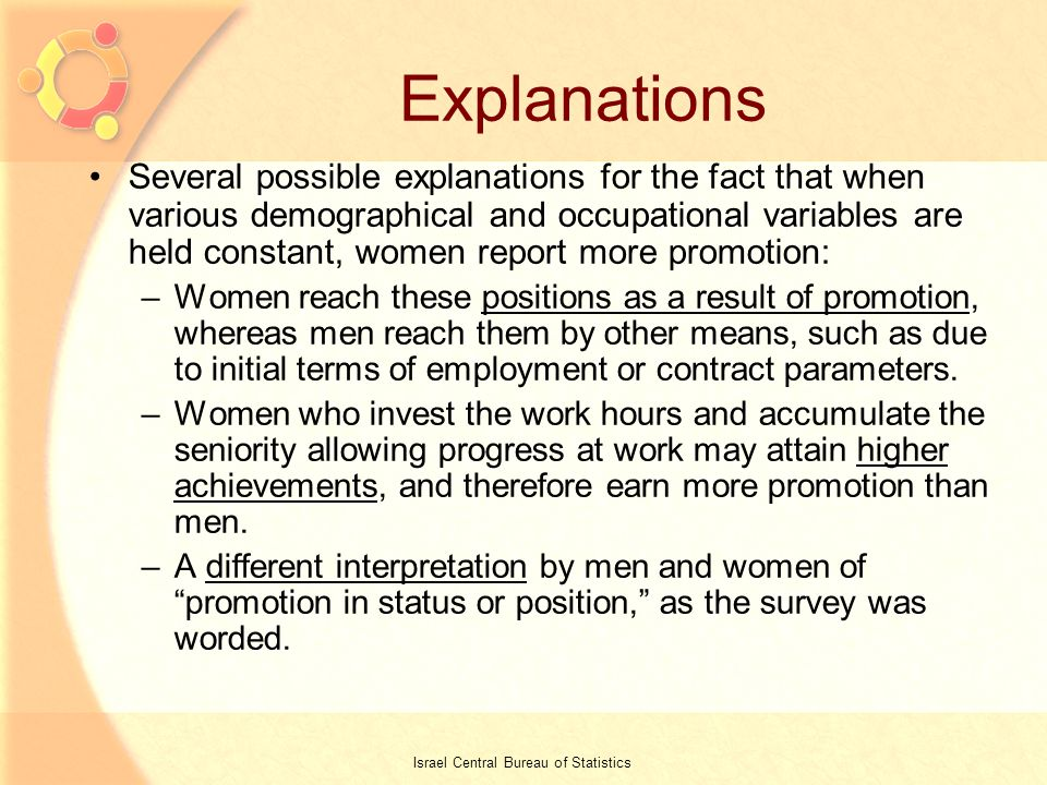20 Explanations Several possible explanations for the fact that when various demographical and occupational variables are held constant, women report more promotion: –Women reach these positions as a result of promotion, whereas men reach them by other means, such as due to initial terms of employment or contract parameters.